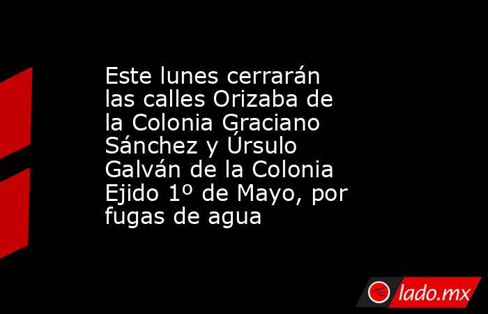 Este lunes cerrarán las calles Orizaba de la Colonia Graciano Sánchez y Úrsulo Galván de la Colonia Ejido 1º de Mayo, por fugas de agua. Noticias en tiempo real
