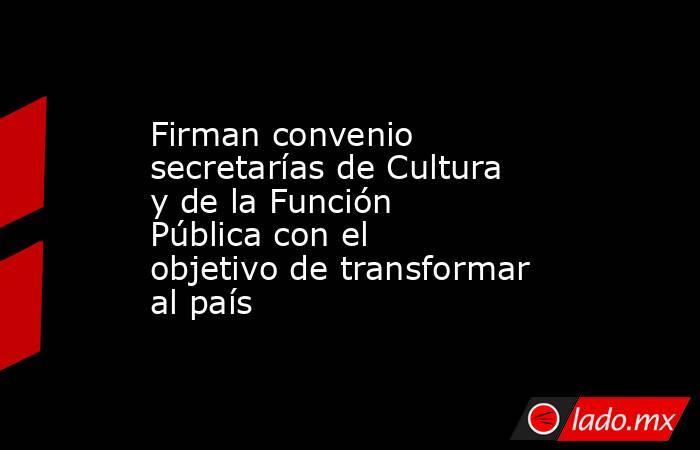 Firman convenio secretarías de Cultura y de la Función Pública con el objetivo de transformar al país. Noticias en tiempo real