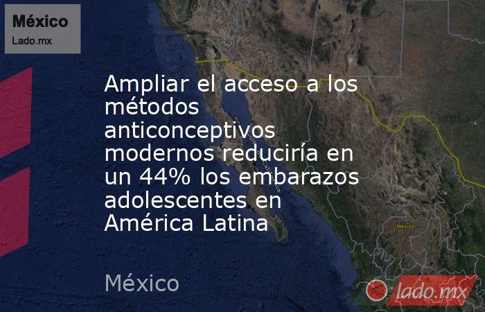 Ampliar el acceso a los métodos anticonceptivos modernos reduciría en un 44% los embarazos adolescentes en América Latina. Noticias en tiempo real