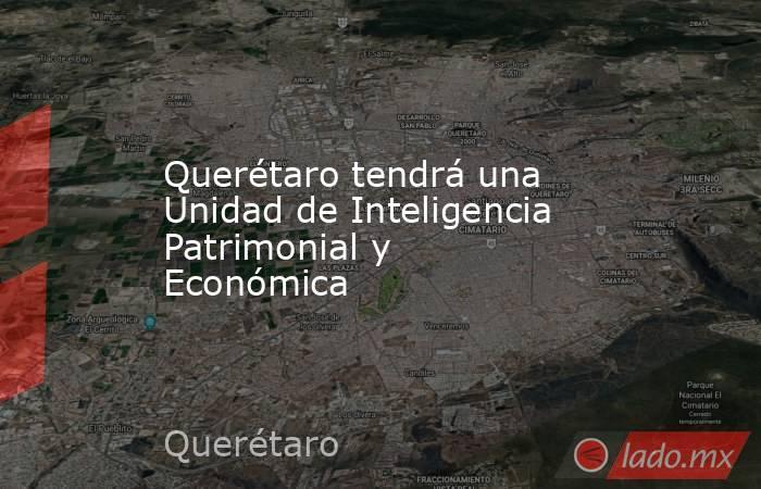 Querétaro tendrá una Unidad de Inteligencia Patrimonial y Económica. Noticias en tiempo real