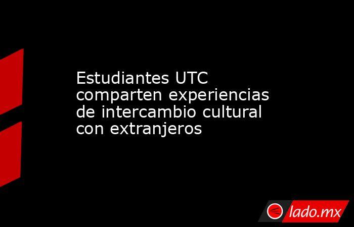 Estudiantes UTC comparten experiencias de intercambio cultural con extranjeros. Noticias en tiempo real