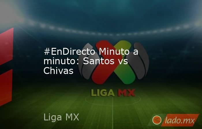 #EnDirecto Minuto a minuto: Santos vs Chivas . Noticias en tiempo real