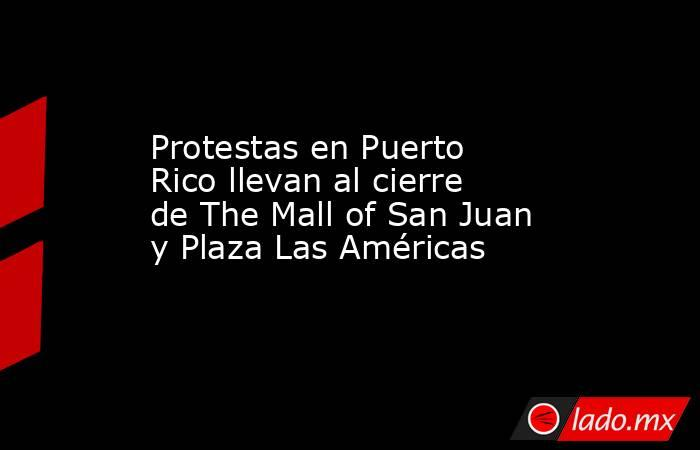 Protestas en Puerto Rico llevan al cierre de The Mall of San Juan y Plaza Las Américas. Noticias en tiempo real