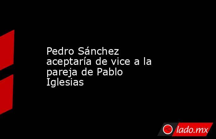 Pedro Sánchez aceptaría de vice a la pareja de Pablo Iglesias. Noticias en tiempo real