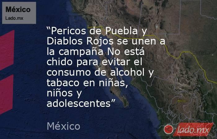 """""""Pericos de Puebla y Diablos Rojos se unen a la campaña No está chido para evitar el consumo de alcohol y tabaco en niñas, niños y adolescentes"""". Noticias en tiempo real"""