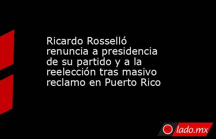 Ricardo Rosselló renuncia a presidencia de su partido y a la reelección tras masivo reclamo en Puerto Rico. Noticias en tiempo real