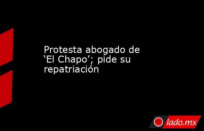 Protesta abogado de 'El Chapo'; pide su repatriación. Noticias en tiempo real