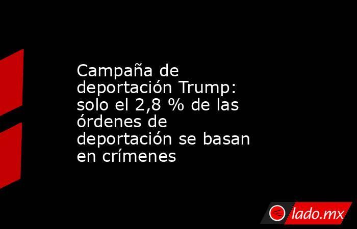 Campaña de deportación Trump: solo el 2,8 % de las órdenes de deportación se basan en crímenes. Noticias en tiempo real