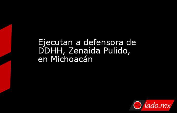 Ejecutan a defensora de DDHH, Zenaida Pulido, en Michoacán. Noticias en tiempo real
