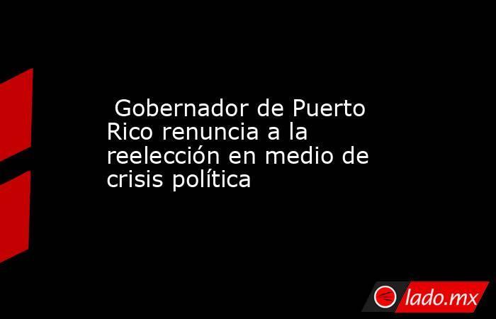 Gobernador de Puerto Rico renuncia a la reelección en medio de crisis política. Noticias en tiempo real