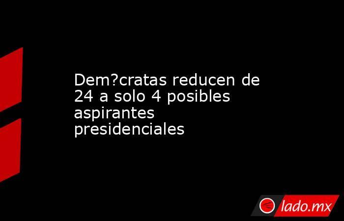 Dem?cratas reducen de 24 a solo 4 posibles aspirantes presidenciales. Noticias en tiempo real