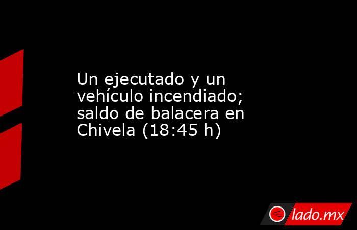 Un ejecutado y un vehículo incendiado; saldo de balacera en Chivela (18:45 h). Noticias en tiempo real