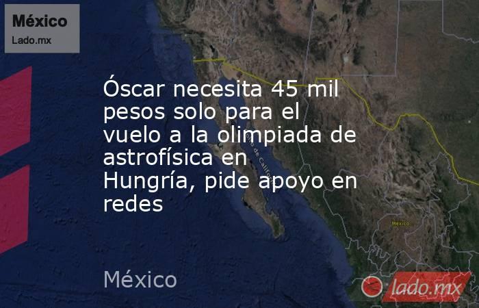 Óscar necesita 45 mil pesos solo para el vuelo a la olimpiada de astrofísica en Hungría, pide apoyo en redes. Noticias en tiempo real