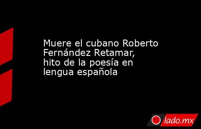 Muere el cubano Roberto Fernández Retamar, hito de la poesía en lengua española. Noticias en tiempo real