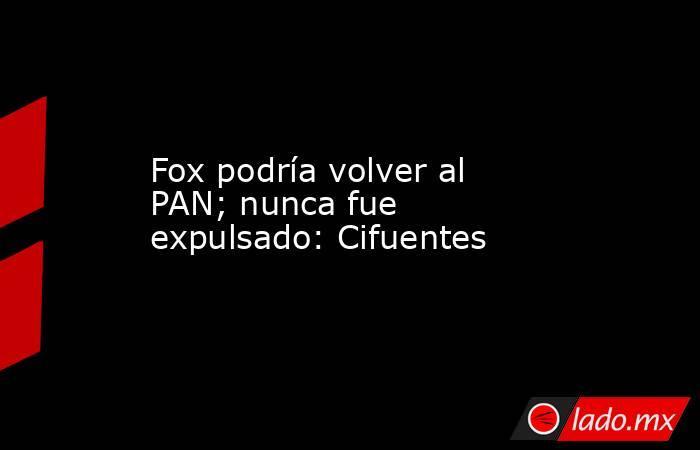 Fox podría volver al PAN; nunca fue expulsado: Cifuentes. Noticias en tiempo real