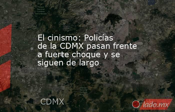 El cinismo: Policías de la CDMX pasan frente a fuerte choque y se siguen de largo. Noticias en tiempo real