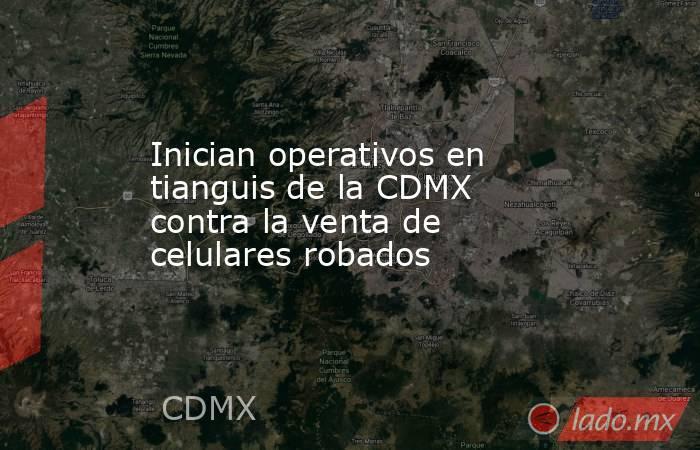 Inician operativos en tianguis de la CDMX contra la venta de celulares robados. Noticias en tiempo real