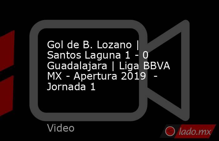 Gol de B. Lozano | Santos Laguna 1 - 0 Guadalajara | Liga BBVA MX - Apertura 2019  - Jornada 1. Noticias en tiempo real