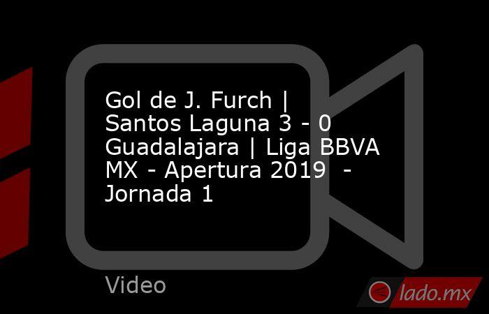 Gol de J. Furch | Santos Laguna 3 - 0 Guadalajara | Liga BBVA MX - Apertura 2019  - Jornada 1. Noticias en tiempo real