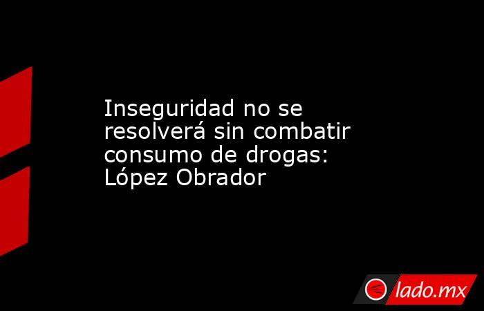 Inseguridad no se resolverá sin combatir consumo de drogas: López Obrador. Noticias en tiempo real
