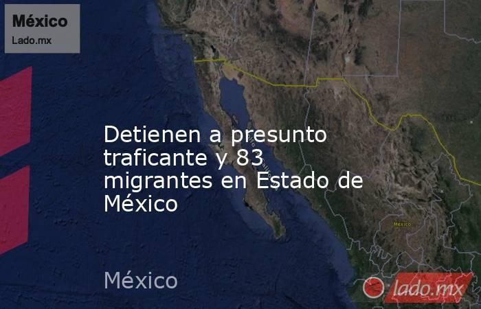 Detienen a presunto traficante y 83 migrantes en Estado de México. Noticias en tiempo real