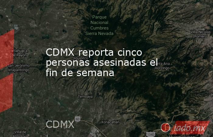 CDMX reporta cinco personas asesinadas el fin de semana. Noticias en tiempo real