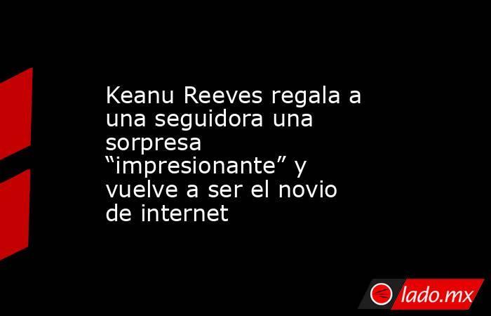 """Keanu Reeves regala a una seguidora una sorpresa """"impresionante"""" y vuelve a ser el novio de internet. Noticias en tiempo real"""