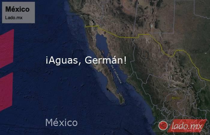 ¡Aguas, Germán!. Noticias en tiempo real