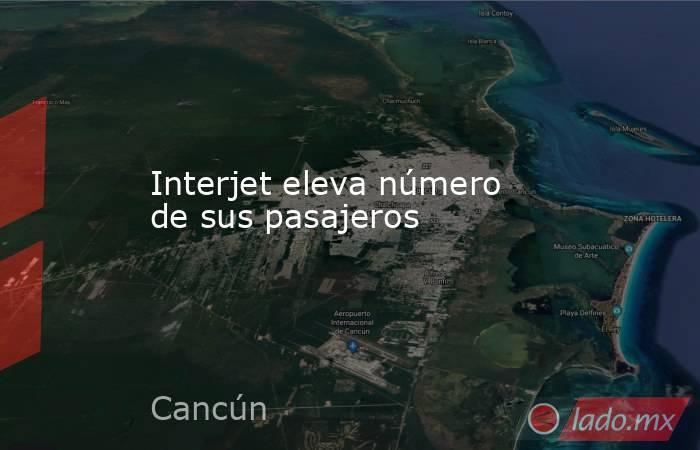 Interjet eleva número de sus pasajeros. Noticias en tiempo real