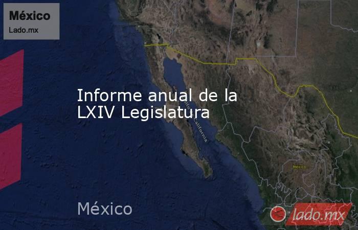 Informe anual de la LXIV Legislatura. Noticias en tiempo real