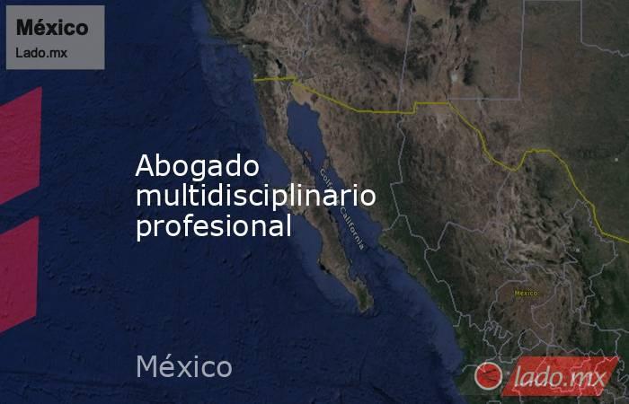 Abogado multidisciplinario profesional. Noticias en tiempo real
