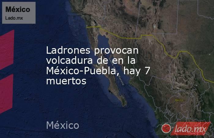 Ladrones provocan volcadura de en la México-Puebla, hay 7 muertos. Noticias en tiempo real