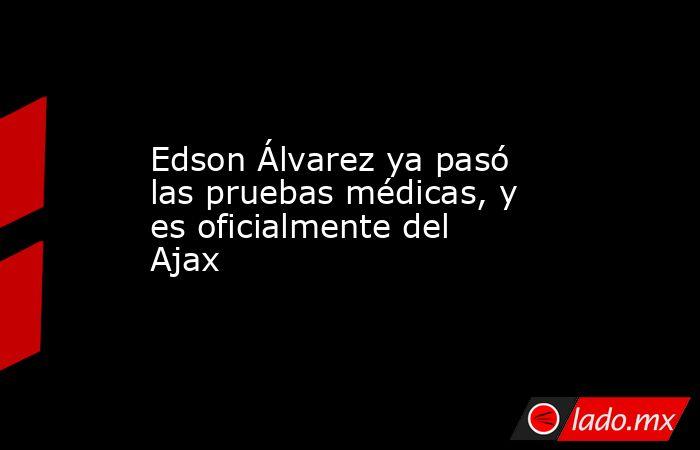Edson Álvarez ya pasó las pruebas médicas, y es oficialmente del Ajax. Noticias en tiempo real
