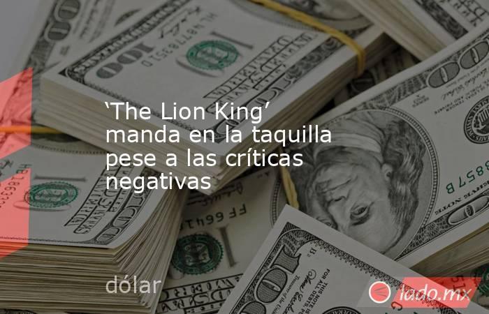 'The Lion King' manda en la taquilla pese a las críticas negativas. Noticias en tiempo real
