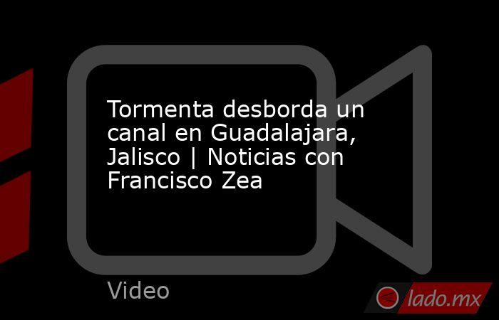 Tormenta desborda un canal en Guadalajara, Jalisco | Noticias con Francisco Zea. Noticias en tiempo real