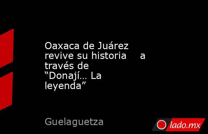 """Oaxaca de Juárez revive su historia    a través de """"Donají… La leyenda"""". Noticias en tiempo real"""