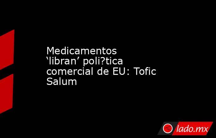Medicamentos 'libran' poli?tica comercial de EU: Tofic Salum. Noticias en tiempo real