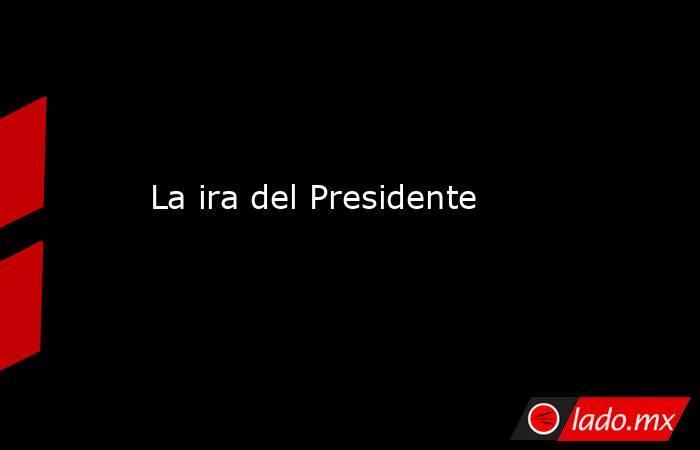 La ira del Presidente. Noticias en tiempo real