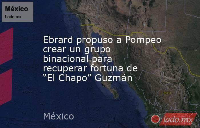 """Ebrard propuso a Pompeo crear un grupo binacional para recuperar fortuna de """"El Chapo"""" Guzmán. Noticias en tiempo real"""