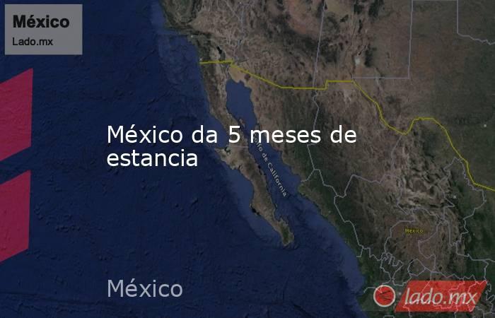 México da 5 meses de estancia. Noticias en tiempo real