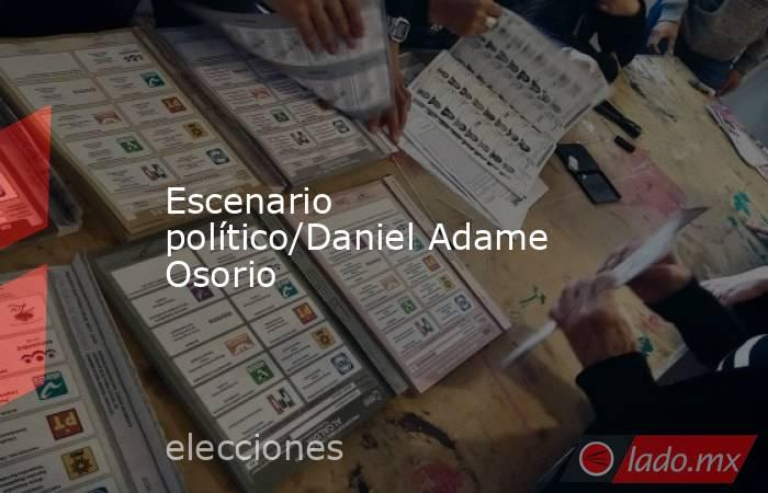 Escenario político/Daniel Adame Osorio. Noticias en tiempo real