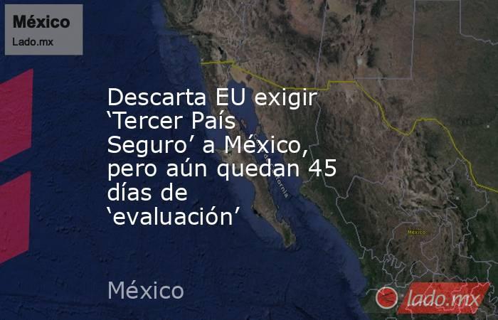 Descarta EU exigir 'Tercer País Seguro' a México, pero aún quedan 45 días de 'evaluación'. Noticias en tiempo real