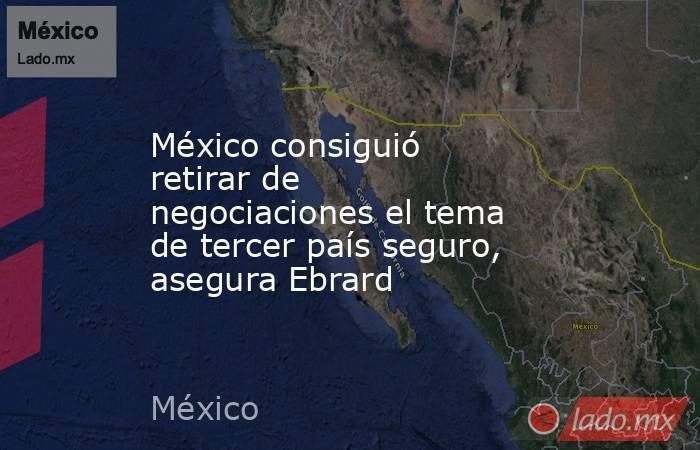 México consiguió retirar de negociaciones el tema de tercer país seguro, asegura Ebrard. Noticias en tiempo real