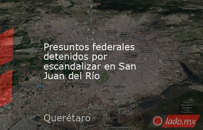 Presuntos federales detenidos por escandalizar en San Juan del Río. Noticias en tiempo real