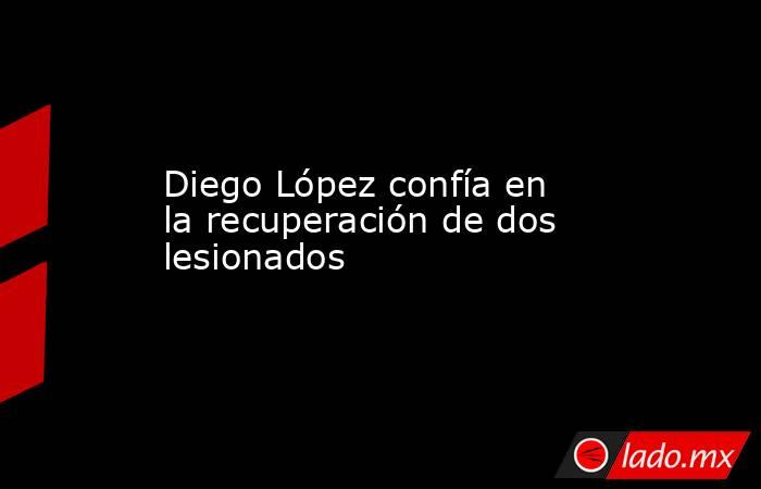 Diego López confía en la recuperación de dos lesionados. Noticias en tiempo real