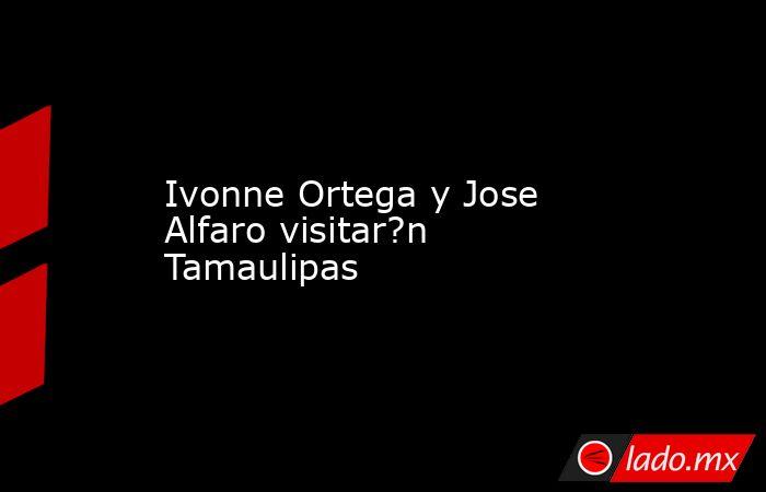 Ivonne Ortega y Jose Alfaro visitar?n Tamaulipas. Noticias en tiempo real