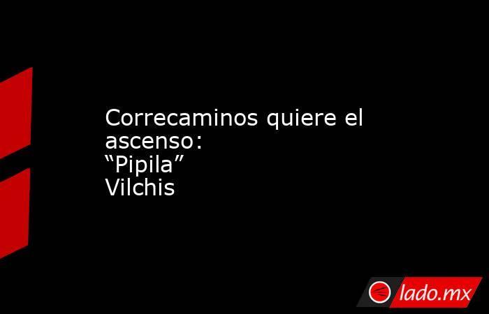 """Correcaminos quiere el ascenso: """"Pipila"""" Vilchis. Noticias en tiempo real"""