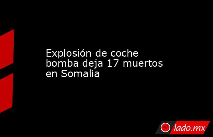 Explosión de coche bomba deja 17 muertos en Somalia. Noticias en tiempo real