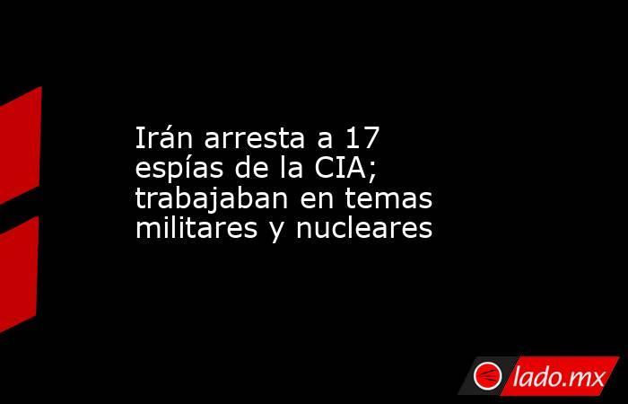 Irán arresta a 17 espías de la CIA; trabajaban en temas militares y nucleares. Noticias en tiempo real