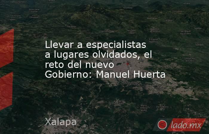 Llevar a especialistas a lugares olvidados, el reto del nuevo Gobierno: Manuel Huerta. Noticias en tiempo real